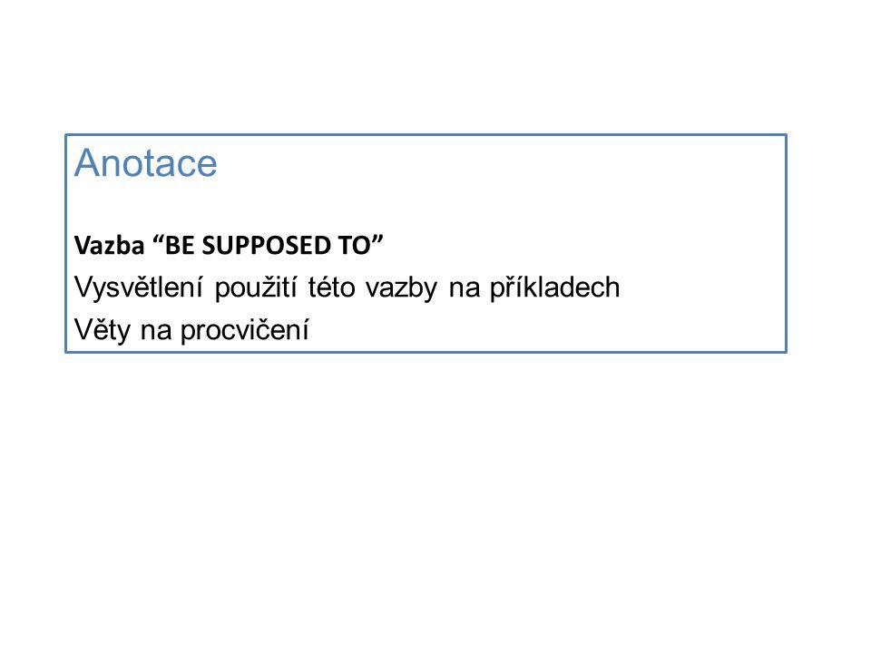 Anotace Vazba BE SUPPOSED TO Vysvětlení použití této vazby na příkladech Věty na procvičení