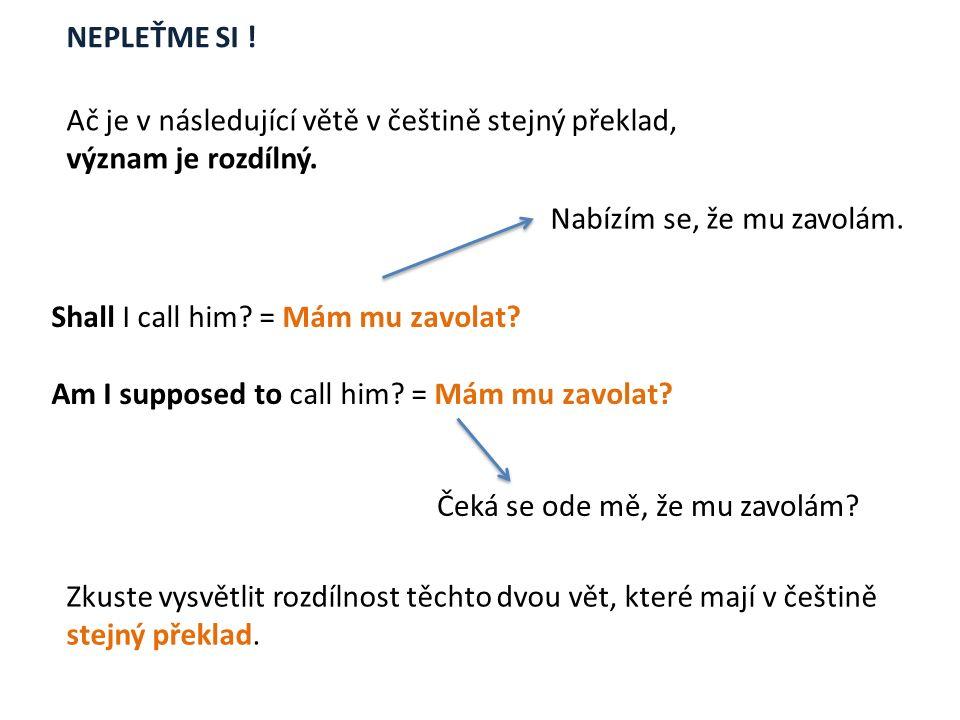 Ač je v následující větě v češtině stejný překlad, význam je rozdílný. Shall I call him? = Mám mu zavolat? Am I supposed to call him? = Mám mu zavolat