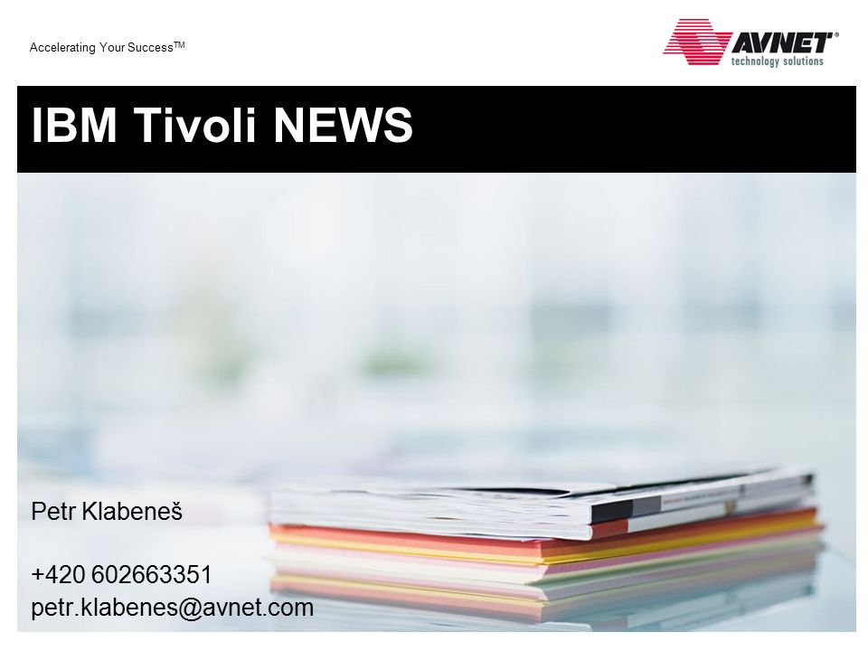 Accelerating Your Success TM IBM Tivoli NEWS Petr Klabeneš +420 602663351 petr.klabenes@avnet.com
