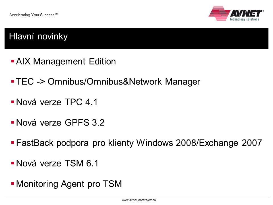 www.avnet.com/ts/emea Accelerating Your Success TM Hlavní novinky  AIX Management Edition  TEC -> Omnibus/Omnibus&Network Manager  Nová verze TPC 4.1  Nová verze GPFS 3.2  FastBack podpora pro klienty Windows 2008/Exchange 2007  Nová verze TSM 6.1  Monitoring Agent pro TSM