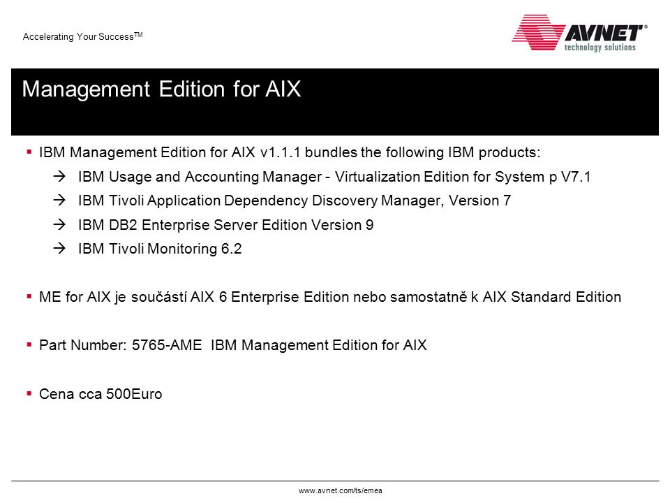 www.avnet.com/ts/emea Accelerating Your Success TM Management Edition for AIX  IBM Management Edition for AIX v1.1.1 bundles the following IBM produc