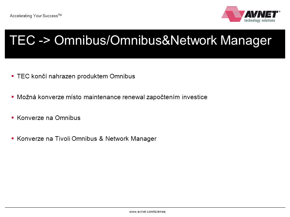 www.avnet.com/ts/emea Accelerating Your Success TM TEC -> Omnibus/Omnibus&Network Manager  TEC končí nahrazen produktem Omnibus  Možná konverze místo maintenance renewal započtením investice  Konverze na Omnibus  Konverze na Tivoli Omnibus & Network Manager