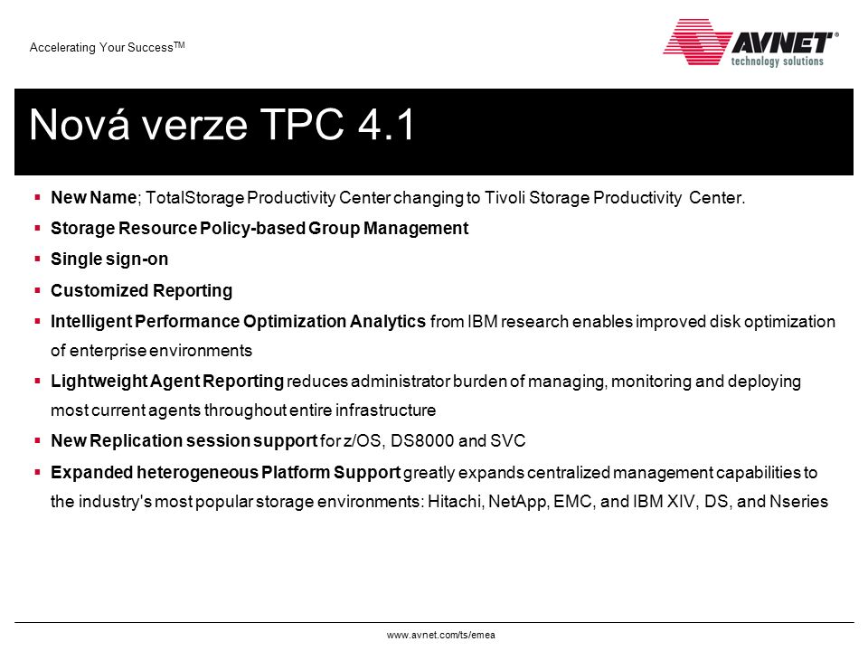 www.avnet.com/ts/emea Accelerating Your Success TM Nová verze TPC 4.1  New Name; TotalStorage Productivity Center changing to Tivoli Storage Producti