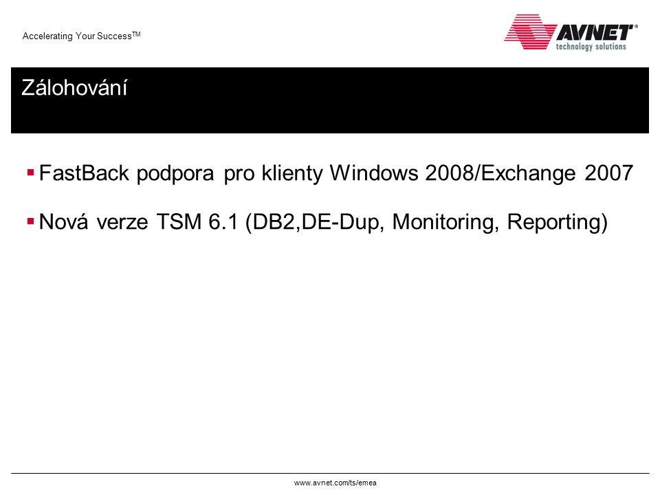 www.avnet.com/ts/emea Accelerating Your Success TM Zálohování  FastBack podpora pro klienty Windows 2008/Exchange 2007  Nová verze TSM 6.1 (DB2,DE-Dup, Monitoring, Reporting)