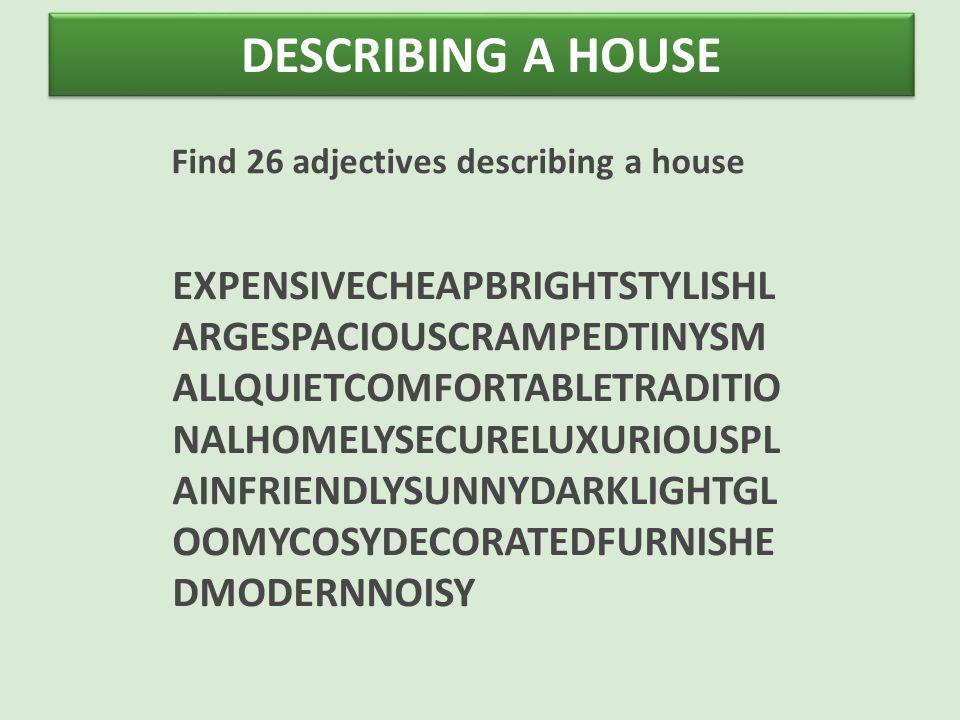 DESCRIBING A HOUSE Find 26 adjectives describing a house EXPENSIVECHEAPBRIGHTSTYLISHL ARGESPACIOUSCRAMPEDTINYSM ALLQUIETCOMFORTABLETRADITIO NALHOMELYSECURELUXURIOUSPL AINFRIENDLYSUNNYDARKLIGHTGL OOMYCOSYDECORATEDFURNISHE DMODERNNOISY