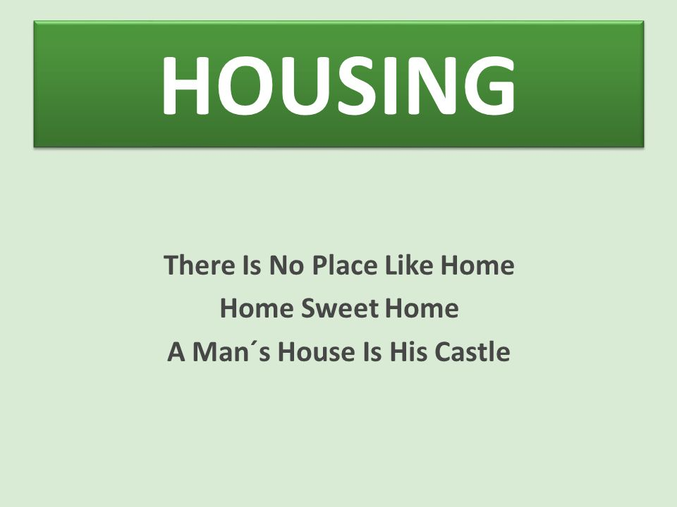HOUSING There Is No Place Like Home Home Sweet Home A Man´s House Is His Castle