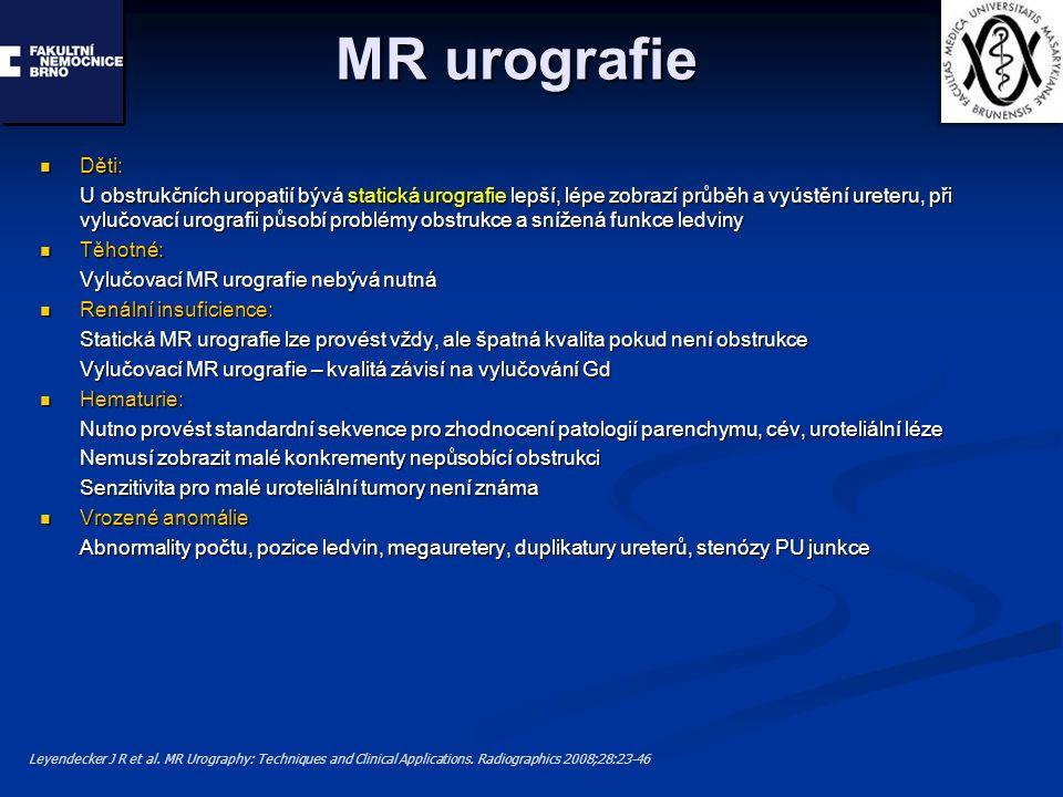 MR urografie Děti: Děti: U obstrukčních uropatií bývá statická urografie lepší, lépe zobrazí průběh a vyústění ureteru, při vylučovací urografii působí problémy obstrukce a snížená funkce ledviny Těhotné: Těhotné: Vylučovací MR urografie nebývá nutná Renální insuficience: Renální insuficience: Statická MR urografie lze provést vždy, ale špatná kvalita pokud není obstrukce Vylučovací MR urografie – kvalitá závisí na vylučování Gd Hematurie: Hematurie: Nutno provést standardní sekvence pro zhodnocení patologií parenchymu, cév, uroteliální léze Nemusí zobrazit malé konkrementy nepůsobící obstrukci Senzitivita pro malé uroteliální tumory není známa Vrozené anomálie Vrozené anomálie Abnormality počtu, pozice ledvin, megauretery, duplikatury ureterů, stenózy PU junkce Leyendecker J R et al.