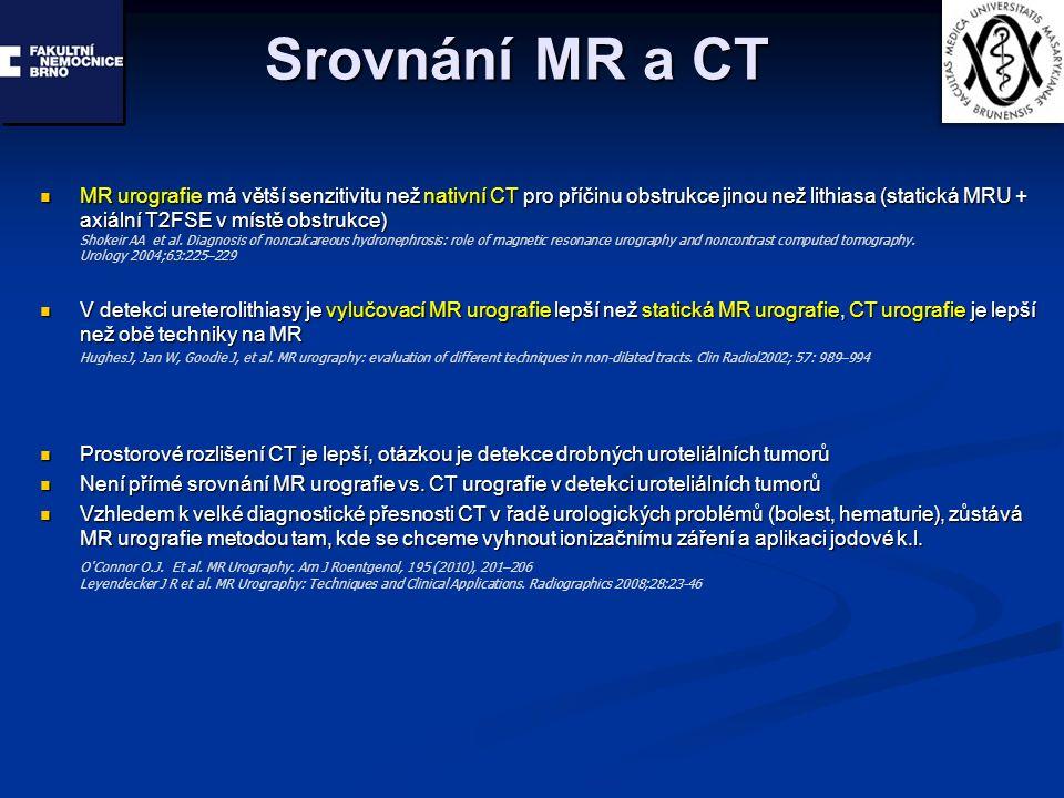 Srovnání MR a CT MR urografie má větší senzitivitu než nativní CT pro příčinu obstrukce jinou než lithiasa (statická MRU + axiální T2FSE v místě obstrukce) MR urografie má větší senzitivitu než nativní CT pro příčinu obstrukce jinou než lithiasa (statická MRU + axiální T2FSE v místě obstrukce) V detekci ureterolithiasy je vylučovací MR urografie lepší než statická MR urografie, CT urografie je lepší než obě techniky na MR V detekci ureterolithiasy je vylučovací MR urografie lepší než statická MR urografie, CT urografie je lepší než obě techniky na MR Prostorové rozlišení CT je lepší, otázkou je detekce drobných uroteliálních tumorů Prostorové rozlišení CT je lepší, otázkou je detekce drobných uroteliálních tumorů Není přímé srovnání MR urografie vs.