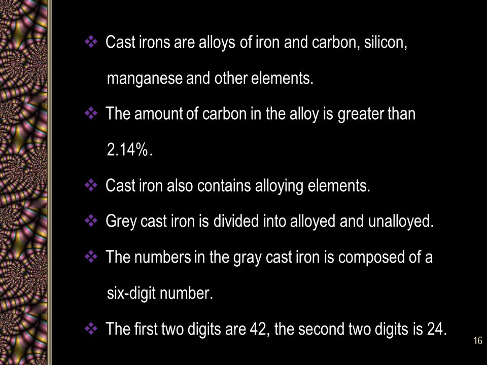 Cast irons are alloys of iron and carbon, silicon, manganese and other elements.