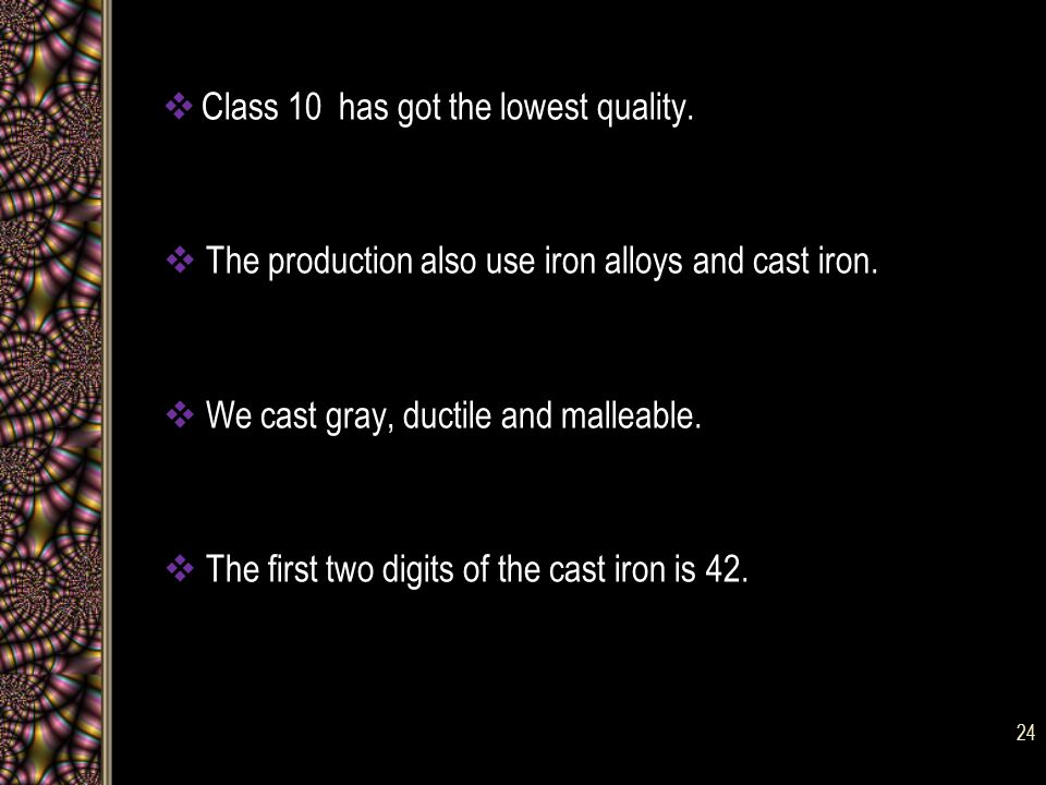  Class 10 has got the lowest quality. The production also use iron alloys and cast iron.