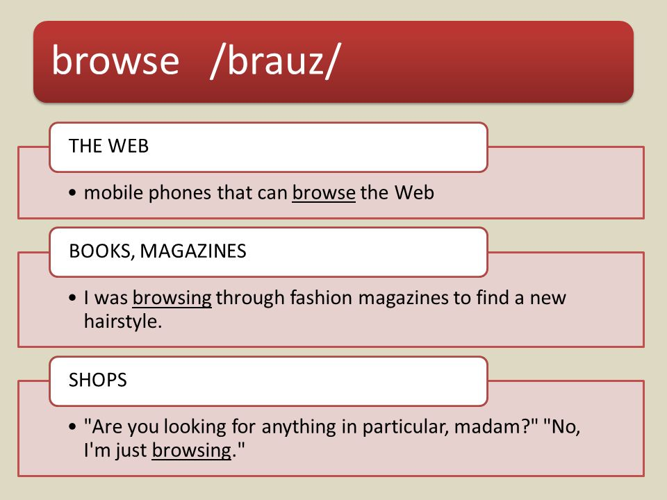 browse /brauz/ mobile phones that can browse the Web THE WEB I was browsing through fashion magazines to find a new hairstyle.