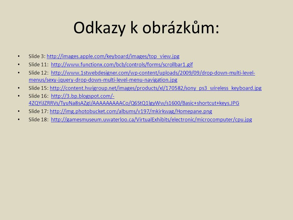 Odkazy k obrázkům: Slide 3: http://images.apple.com/keyboard/images/top_view.jpghttp://images.apple.com/keyboard/images/top_view.jpg Slide 11: http://www.functionx.com/bcb/controls/forms/scrollbar1.gifhttp://www.functionx.com/bcb/controls/forms/scrollbar1.gif Slide 12: http://www.1stwebdesigner.com/wp-content/uploads/2009/09/drop-down-multi-level- menus/sexy-jquery-drop-down-multi-level-menu-navigation.jpghttp://www.1stwebdesigner.com/wp-content/uploads/2009/09/drop-down-multi-level- menus/sexy-jquery-drop-down-multi-level-menu-navigation.jpg Slide 15: http://content.hwigroup.net/images/products/xl/170582/sony_ps3_wireless_keyboard.jpghttp://content.hwigroup.net/images/products/xl/170582/sony_ps3_wireless_keyboard.jpg Slide 16: http://3.bp.blogspot.com/- 4ZQYiJZRRVs/TyuNa8sAZgI/AAAAAAAAACo/Q6StQ1lgyWw/s1600/Basic+shortcut+keys.JPGhttp://3.bp.blogspot.com/- 4ZQYiJZRRVs/TyuNa8sAZgI/AAAAAAAAACo/Q6StQ1lgyWw/s1600/Basic+shortcut+keys.JPG Slide 17: http://img.photobucket.com/albums/v197/mkirkwag/Homepane.pnghttp://img.photobucket.com/albums/v197/mkirkwag/Homepane.png Slide 18: http://gamesmuseum.uwaterloo.ca/VirtualExhibits/electronic/microcomputer/cpu.jpghttp://gamesmuseum.uwaterloo.ca/VirtualExhibits/electronic/microcomputer/cpu.jpg
