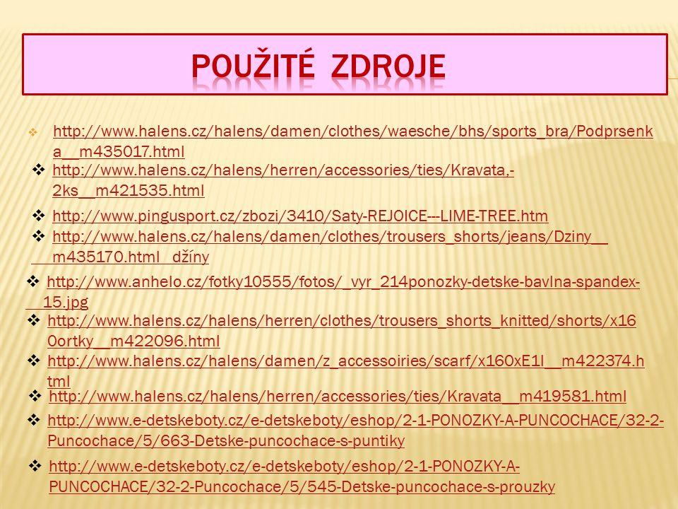  http://www.halens.cz/halens/damen/clothes/waesche/bhs/sports_bra/Podprsenk a__m435017.html http://www.halens.cz/halens/damen/clothes/waesche/bhs/sports_bra/Podprsenk a__m435017.html  http://www.halens.cz/halens/damen/clothes/trousers_shorts/jeans/Dziny__ http://www.halens.cz/halens/damen/clothes/trousers_shorts/jeans/Dziny__ m435170.html džíny  http://www.halens.cz/halens/herren/accessories/ties/Kravata,- 2ks__m421535.html http://www.halens.cz/halens/herren/accessories/ties/Kravata,- 2ks__m421535.html  http://www.halens.cz/halens/herren/clothes/trousers_shorts_knitted/shorts/x16 0ortky__m422096.html http://www.halens.cz/halens/herren/clothes/trousers_shorts_knitted/shorts/x16 0ortky__m422096.html  http://www.halens.cz/halens/damen/z_accessoiries/scarf/x160xE1l__m422374.h tml http://www.halens.cz/halens/damen/z_accessoiries/scarf/x160xE1l__m422374.h tml  http://www.pingusport.cz/zbozi/3410/Saty-REJOICE---LIME-TREE.htm http://www.pingusport.cz/zbozi/3410/Saty-REJOICE---LIME-TREE.htm  http://www.halens.cz/halens/herren/accessories/ties/Kravata__m419581.html http://www.halens.cz/halens/herren/accessories/ties/Kravata__m419581.html  http://www.e-detskeboty.cz/e-detskeboty/eshop/2-1-PONOZKY-A-PUNCOCHACE/32-2- Puncochace/5/663-Detske-puncochace-s-puntiky http://www.e-detskeboty.cz/e-detskeboty/eshop/2-1-PONOZKY-A-PUNCOCHACE/32-2- Puncochace/5/663-Detske-puncochace-s-puntiky  http://www.e-detskeboty.cz/e-detskeboty/eshop/2-1-PONOZKY-A- PUNCOCHACE/32-2-Puncochace/5/545-Detske-puncochace-s-prouzky http://www.e-detskeboty.cz/e-detskeboty/eshop/2-1-PONOZKY-A- PUNCOCHACE/32-2-Puncochace/5/545-Detske-puncochace-s-prouzky  http://www.anhelo.cz/fotky10555/fotos/_vyr_214ponozky-detske-bavlna-spandex- http://www.anhelo.cz/fotky10555/fotos/_vyr_214ponozky-detske-bavlna-spandex- 15.jpg