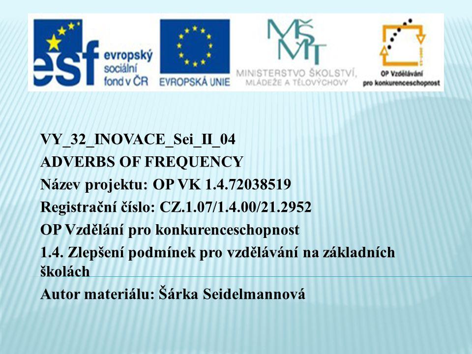 VY_32_INOVACE_Sei_II_04 ADVERBS OF FREQUENCY Název projektu: OP VK 1.4.72038519 Registrační číslo: CZ.1.07/1.4.00/21.2952 OP Vzdělání pro konkurenceschopnost 1.4.