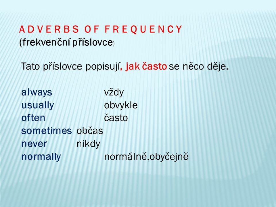 A D V E R B S O F F R E Q U E N C Y (frekvenční příslovce ) Tato příslovce popisují, jak často se něco děje. alwaysvždy usuallyobvykle oftenčasto some