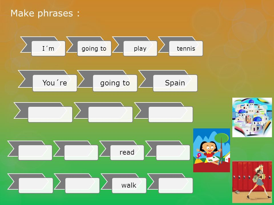 I´mgoing toplaytennis Make phrases : You´re going toSpain read walk