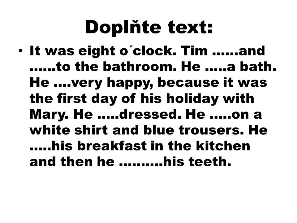 Doplňte text: It was eight o´clock. Tim ……and ……to the bathroom.