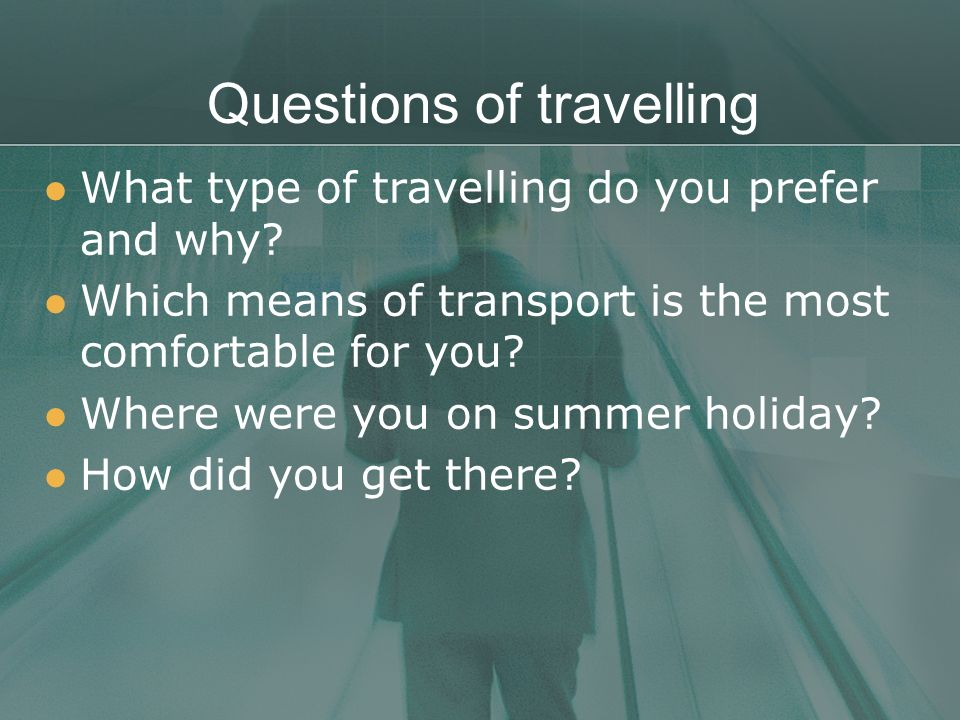 Questions of travelling What type of travelling do you prefer and why? Which means of transport is the most comfortable for you? Where were you on sum