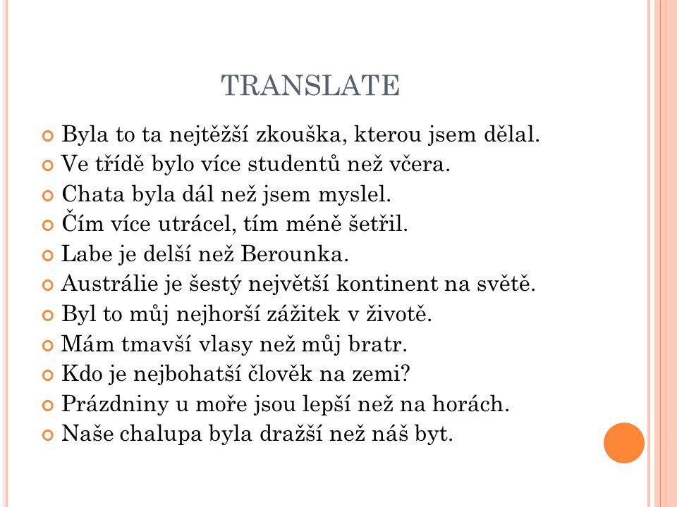 TRANSLATE Byla to ta nejtěžší zkouška, kterou jsem dělal. Ve třídě bylo více studentů než včera. Chata byla dál než jsem myslel. Čím více utrácel, tím