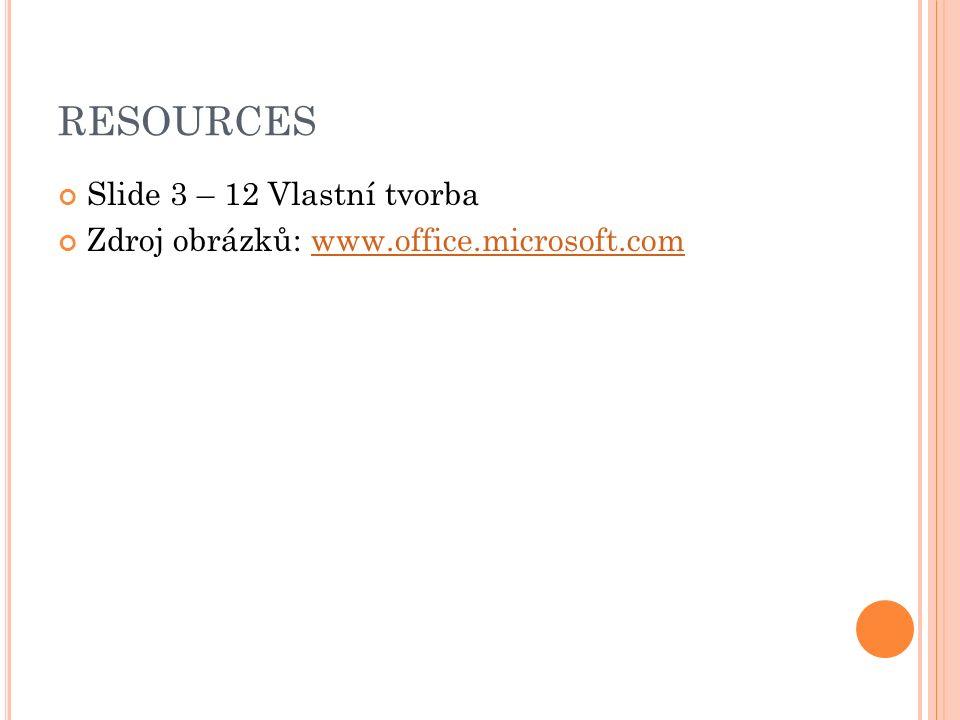 RESOURCES Slide 3 – 12 Vlastní tvorba Zdroj obrázků: www.office.microsoft.comwww.office.microsoft.com