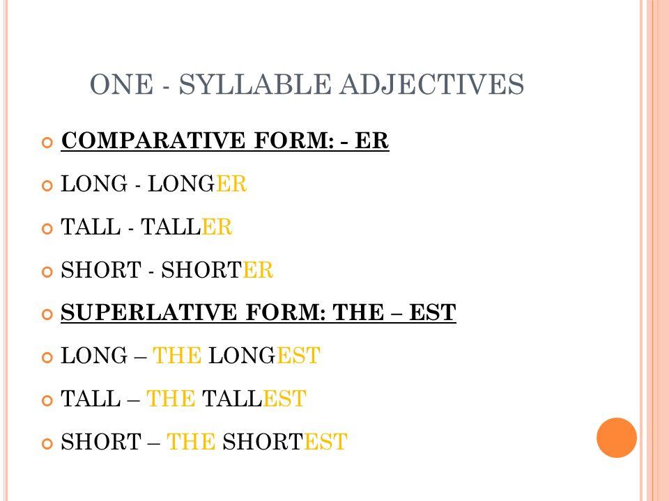 ONE - SYLLABLE ADJECTIVES COMPARATIVE FORM: - ER LONG - LONGER TALL - TALLER SHORT - SHORTER SUPERLATIVE FORM: THE – EST LONG – THE LONGEST TALL – THE TALLEST SHORT – THE SHORTEST