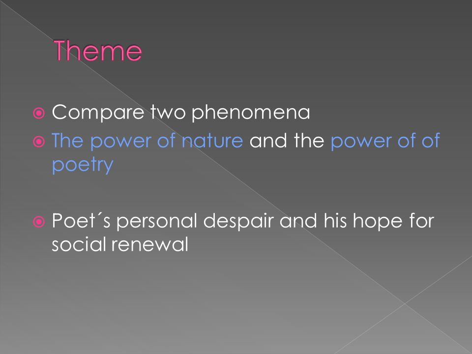  Compare two phenomena  The power of nature and the power of of poetry  Poet´s personal despair and his hope for social renewal