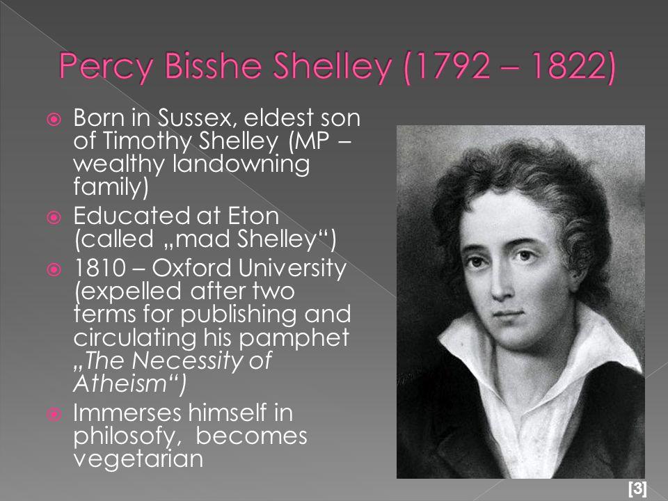  1811 – a run-away marriage with a Harriet Westbrook (16 years old)  1814 – abandoned Harriet & 2 children and eloped with Marry (Frankenstein)  1818 – left England for Italy (never returned)  July 8, 1822 – Shelley´s small boat, the Ariel, sank, killing him.