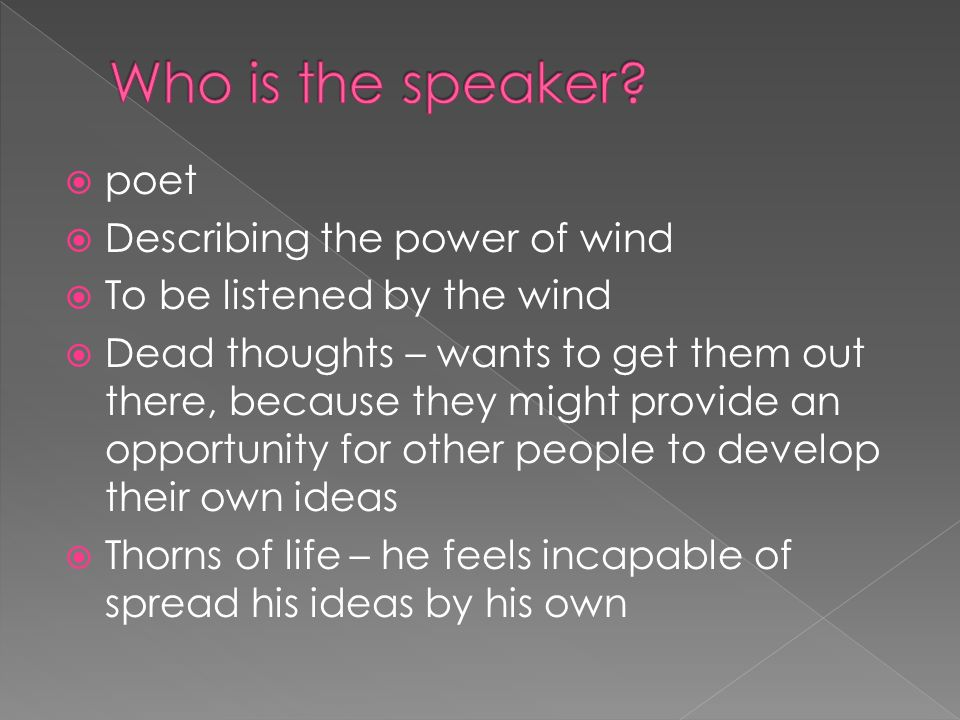  poet  Describing the power of wind  To be listened by the wind  Dead thoughts – wants to get them out there, because they might provide an opportunity for other people to develop their own ideas  Thorns of life – he feels incapable of spread his ideas by his own