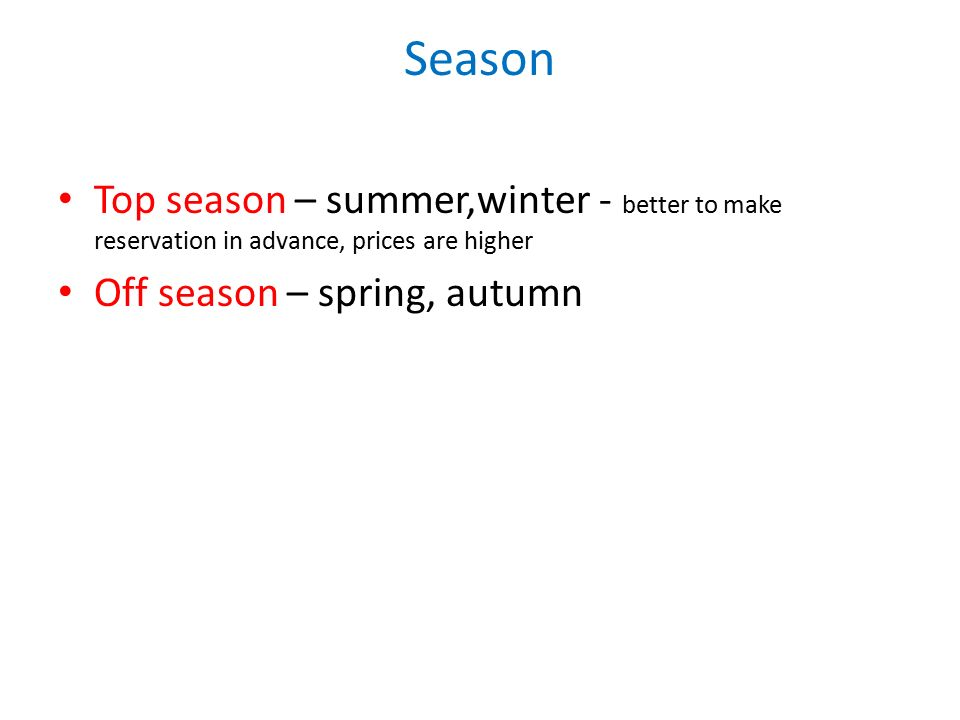 Season Top season – summer,winter - better to make reservation in advance, prices are higher Off season – spring, autumn