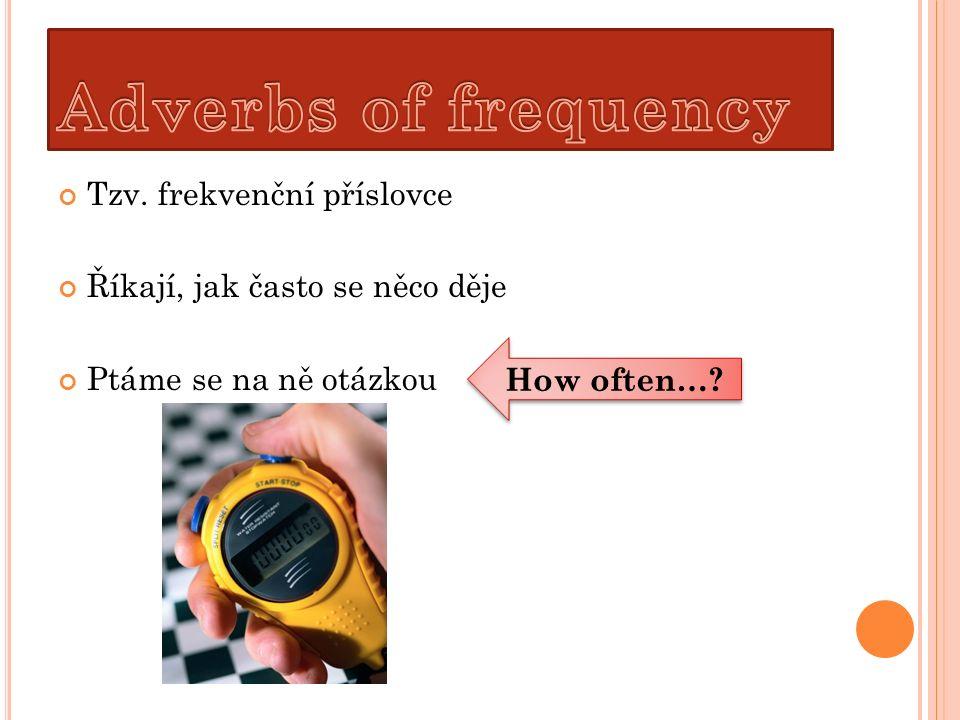 Tzv. frekvenční příslovce Říkají, jak často se něco děje Ptáme se na ně otázkou How often…?