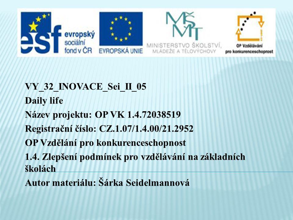 VY_32_INOVACE_Sei_II_05 Daily life Název projektu: OP VK 1.4.72038519 Registrační číslo: CZ.1.07/1.4.00/21.2952 OP Vzdělání pro konkurenceschopnost 1.