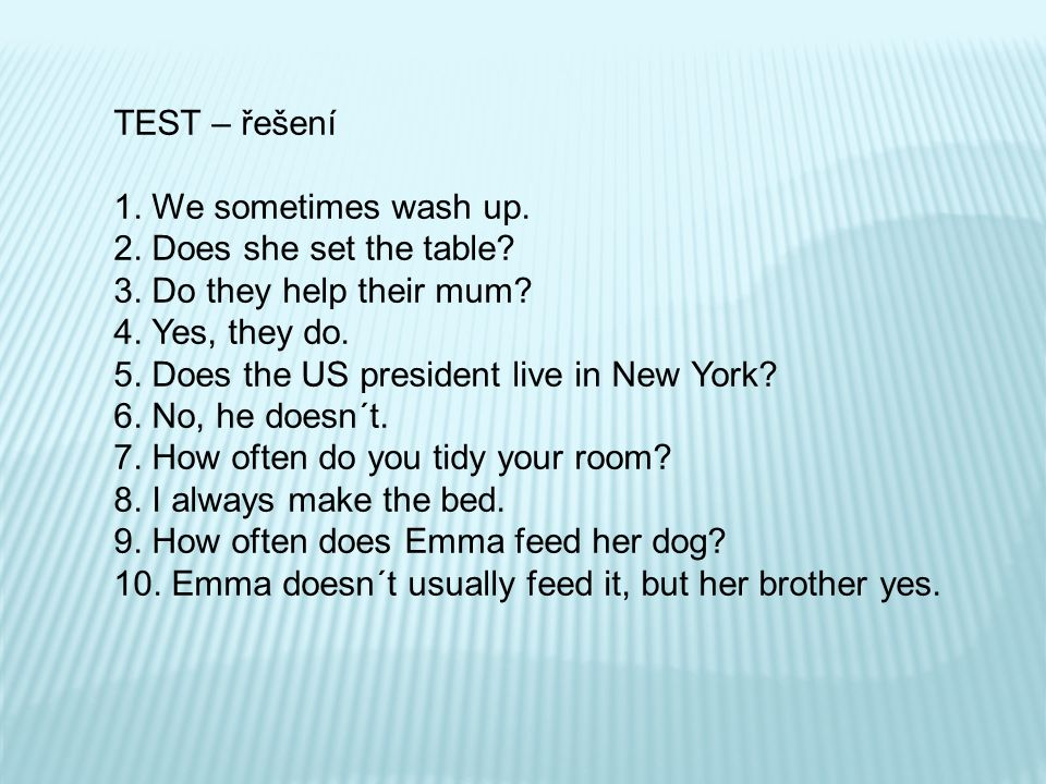 TEST – řešení 1. We sometimes wash up. 2. Does she set the table? 3. Do they help their mum? 4. Yes, they do. 5. Does the US president live in New Yor