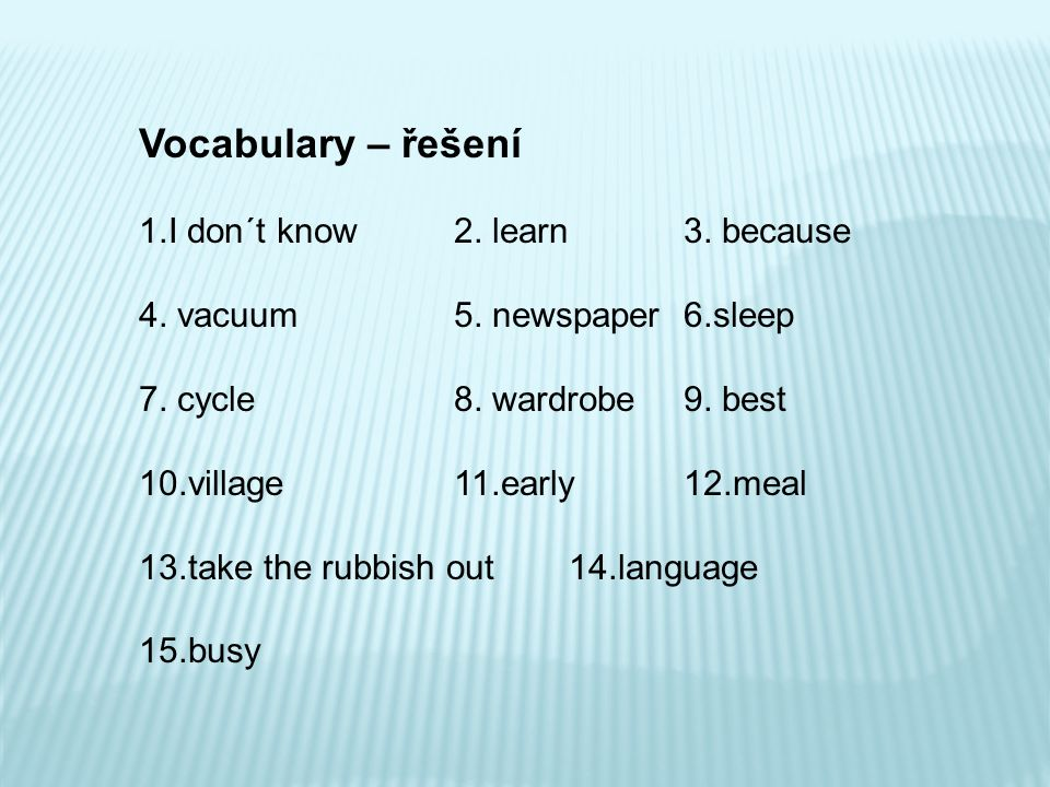 Vocabulary – řešení 1.I don´t know2. learn 3. because 4. vacuum5. newspaper 6.sleep 7. cycle8. wardrobe 9. best 10.village11.early 12.meal 13.take the