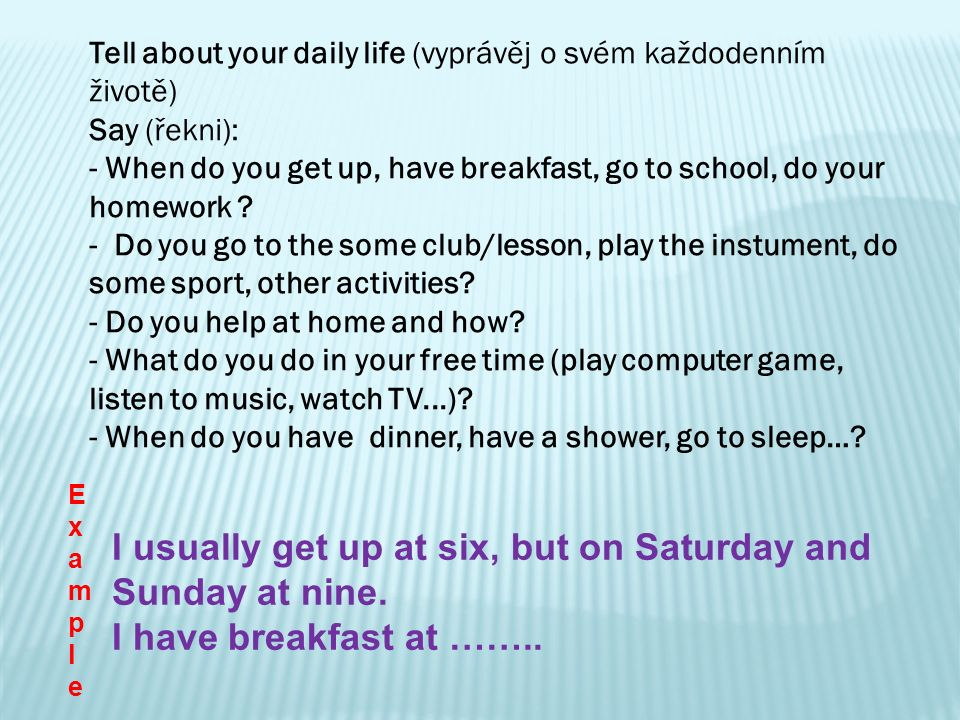 Tell about your daily life (vyprávěj o svém každodenním životě) Say (řekni): - When do you get up, have breakfast, go to school, do your homework ? -