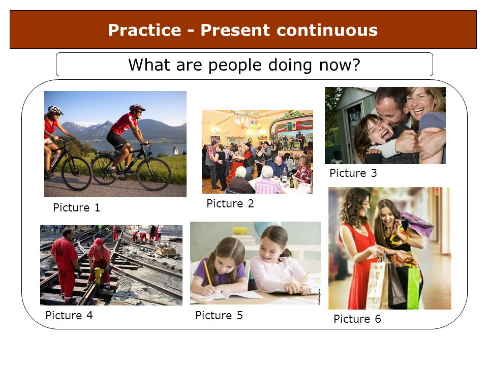 Practice - Present continuous What are people doing now? Picture 4 Picture 1 Picture 2 Picture 3 Picture 5 Picture 6