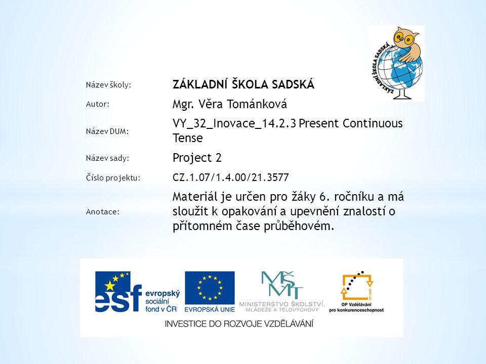 Název školy: ZÁKLADNÍ ŠKOLA SADSKÁ Autor: Mgr. Věra Tománková Název DUM: VY_32_Inovace_14.2.3 Present Continuous Tense Název sady: Project 2 Číslo pro
