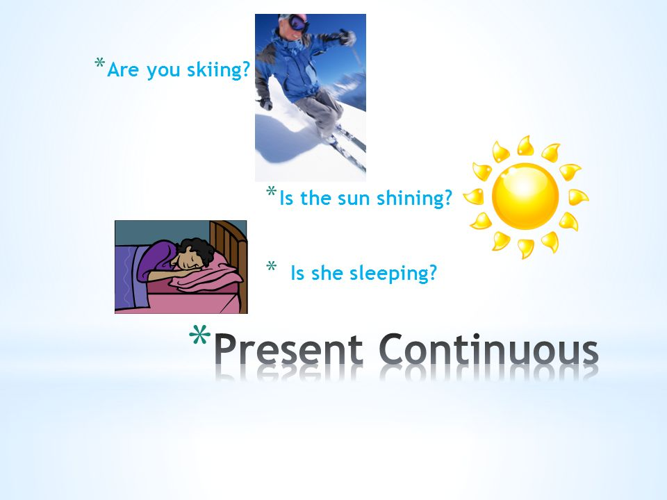 * Are you skiing? * Is the sun shining? * Is she sleeping?