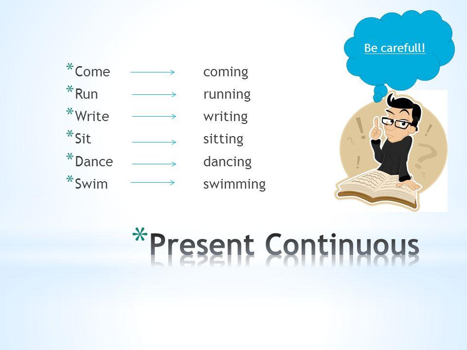 * Comecoming * Runrunning * Writewriting * Sitsitting * Dancedancing * Swimswimming Be carefull!