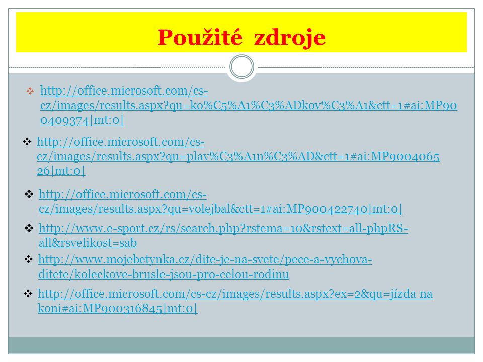Použité zdroje  http://office.microsoft.com/cs- cz/images/results.aspx qu=ko%C5%A1%C3%ADkov%C3%A1&ctt=1#ai:MP90 0409374|mt:0| http://office.microsoft.com/cs- cz/images/results.aspx qu=ko%C5%A1%C3%ADkov%C3%A1&ctt=1#ai:MP90 0409374|mt:0|  http://office.microsoft.com/cs- cz/images/results.aspx qu=plav%C3%A1n%C3%AD&ctt=1#ai:MP9004065 26|mt:0| http://office.microsoft.com/cs- cz/images/results.aspx qu=plav%C3%A1n%C3%AD&ctt=1#ai:MP9004065 26|mt:0|  http://office.microsoft.com/cs- cz/images/results.aspx qu=volejbal&ctt=1#ai:MP900422740|mt:0| http://office.microsoft.com/cs- cz/images/results.aspx qu=volejbal&ctt=1#ai:MP900422740|mt:0|  http://www.e-sport.cz/rs/search.php rstema=10&rstext=all-phpRS- all&rsvelikost=sab http://www.e-sport.cz/rs/search.php rstema=10&rstext=all-phpRS- all&rsvelikost=sab  http://www.mojebetynka.cz/dite-je-na-svete/pece-a-vychova- ditete/koleckove-brusle-jsou-pro-celou-rodinu http://www.mojebetynka.cz/dite-je-na-svete/pece-a-vychova- ditete/koleckove-brusle-jsou-pro-celou-rodinu  http://office.microsoft.com/cs-cz/images/results.aspx ex=2&qu=jízda na koni#ai:MP900316845|mt:0| http://office.microsoft.com/cs-cz/images/results.aspx ex=2&qu=jízda na koni#ai:MP900316845|mt:0|