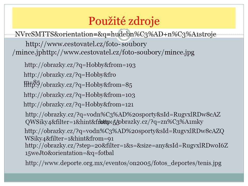 Použité zdroje NVrcSMTTS&orientation=&q=hudebn%C3%AD+n%C3%A1stroje http://obrazky.cz/?q=Hobby&fro m=85 http://obrazky.cz/?q=Hobby&from=103 http://obrazky.cz/?q=Hobby&from=121 http://obrazky.cz/?q=Hobby&from=193 http://obrazky.cz/?q=vodn%C3%AD%20sporty&sId=RugvxlRDw8cAZ QWSiky4&filter=1&hint&from=55 http://obrazky.cz/?q=vodn%C3%AD%20sporty&sId=RugvxlRDw8cAZQ WSiky4&filter=1&hint&from=91 http://obrazky.cz/?step=20&filter=1&s=&size=any&sId=RugvxlRDwoI6Z 15weJt0&orientation=&q=fotbal http://obrazky.cz/?q=zn%C3%A1mky http://www.cestovatel.cz/foto- soubory /mince.jphttp://www.cestovatel.cz/foto-soubory/mince.jpg http://www.deporte.org.mx/eventos/on2005/fotos_deportes/tenis.jpg