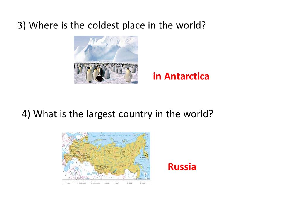 3) Where is the coldest place in the world. 4) What is the largest country in the world.