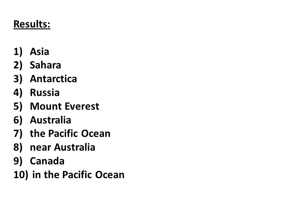 Results: 1)Asia 2)Sahara 3)Antarctica 4)Russia 5)Mount Everest 6)Australia 7)the Pacific Ocean 8)near Australia 9)Canada 10) in the Pacific Ocean