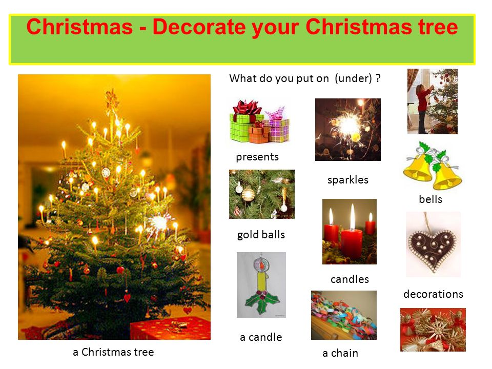 Christmas - Decorate your Christmas tree What do you put on (under) ? a Christmas tree presents sparkles gold balls bells a candle a chain candles dec