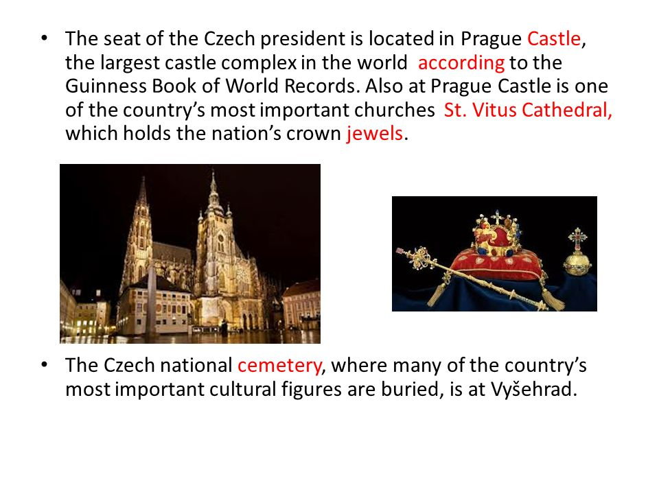 The seat of the Czech president is located in Prague Castle, the largest castle complex in the world according to the Guinness Book of World Records.