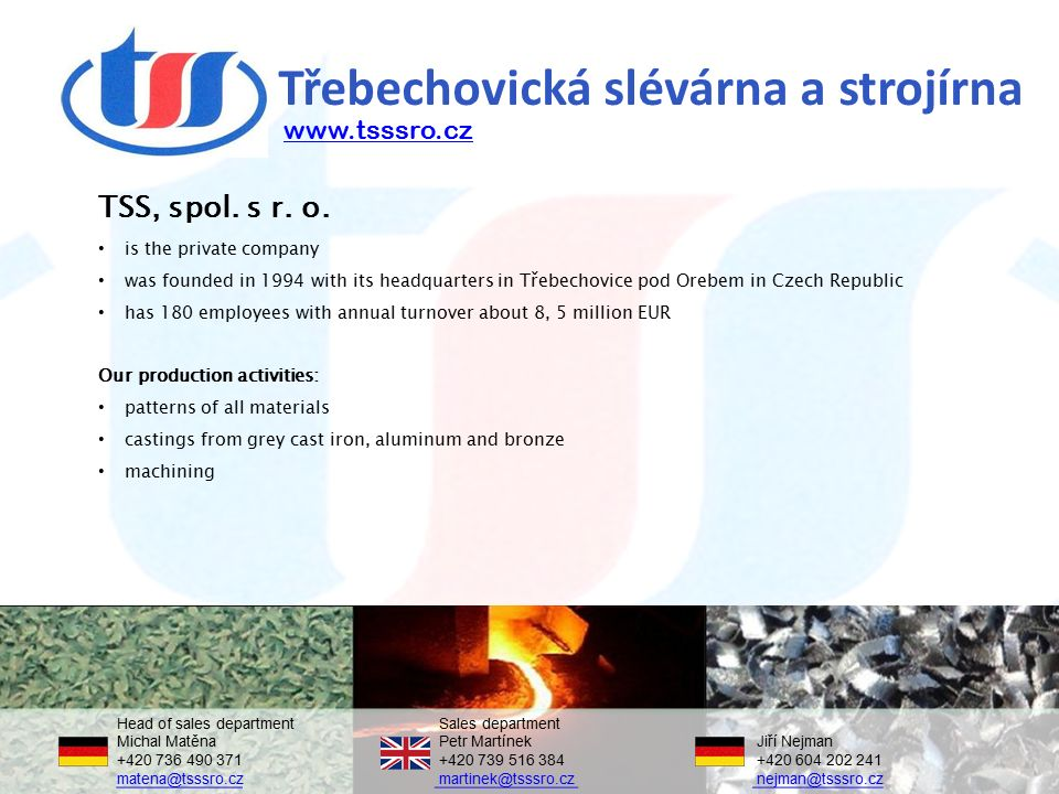 Třebechovická slévárna a strojírna TSS, spol. s r. o. is the private company was founded in 1994 with its headquarters in Třebechovice pod Orebem in C