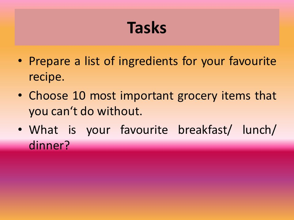 Tasks Prepare a list of ingredients for your favourite recipe. Choose 10 most important grocery items that you can't do without. What is your favourit