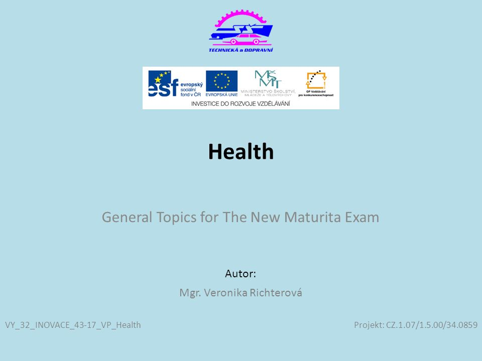 Projekt: CZ.1.07/1.5.00/34.0859 Autor: Health General Topics for The New Maturita Exam VY_32_INOVACE_43-17_VP_Health Mgr. Veronika Richterová