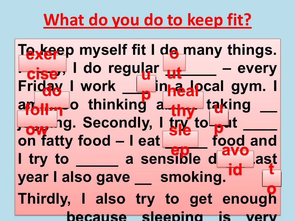 What do you do to keep fit? To keep myself fit I do many things. Firstly, I do regular ______ – every Friday I work ___ in a local gym. I am also thin