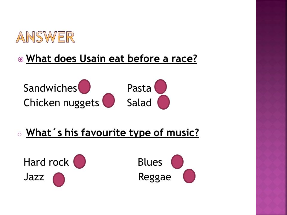  What does Usain eat before a race? Sandwiches Pasta Chicken nuggets Salad o What´s his favourite type of music? Hard rock Blues Jazz Reggae
