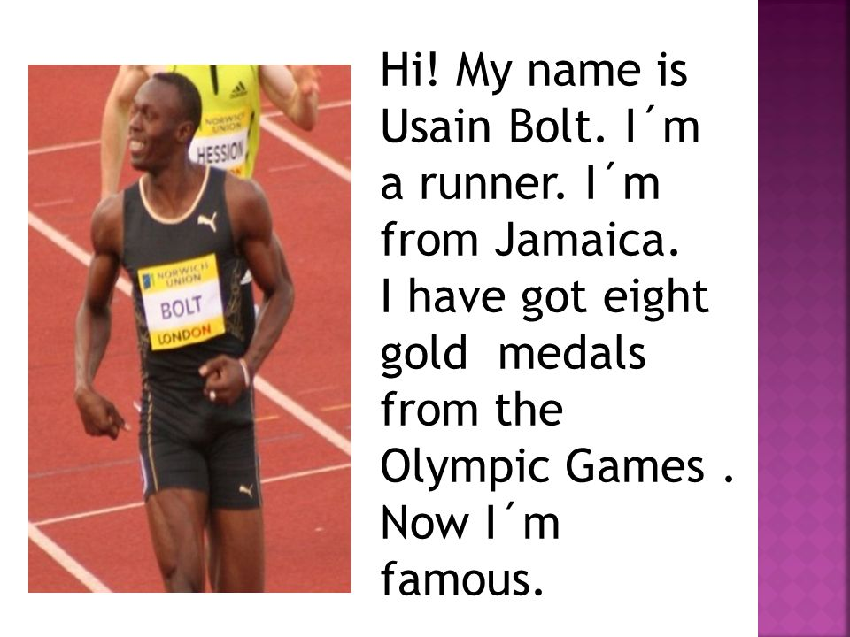 Hi. My name is Usain Bolt. I´m a runner. I´m from Jamaica.